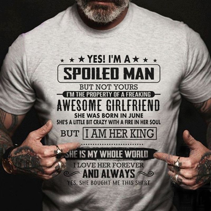 Yes Is Am A Spoiled Man But Not Yours Awesome Girlfriend She Was Born In June But I Am Her King She Is My Whole World I Love Her Forever And Always Yes She Bought Me This Shirt T-Shirt Grey C2