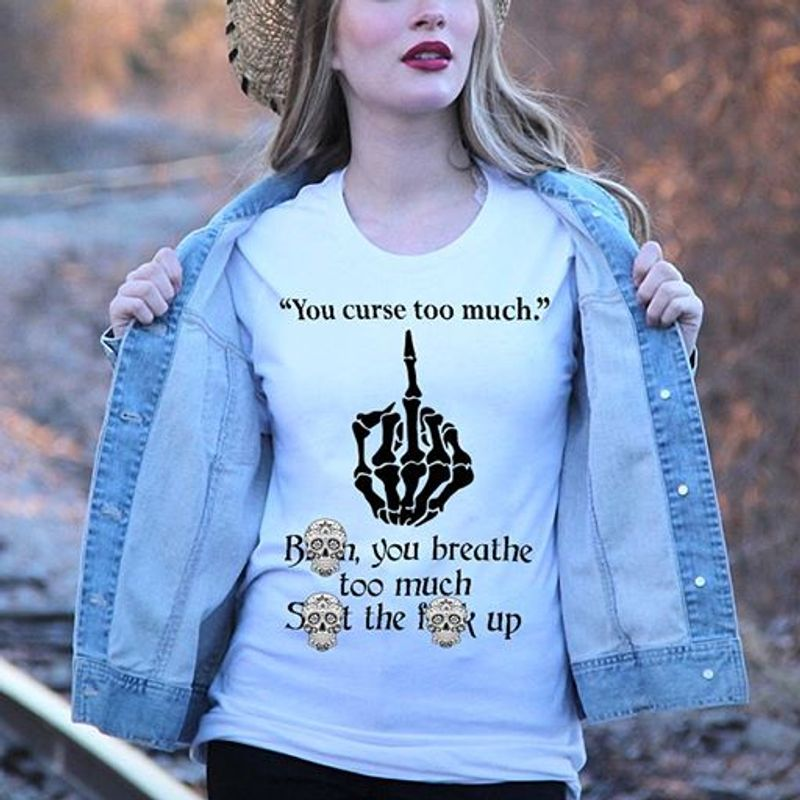 You Are Curse Too Much You Breathe Too Much Seet The Fuck Up   T Shirt White B1