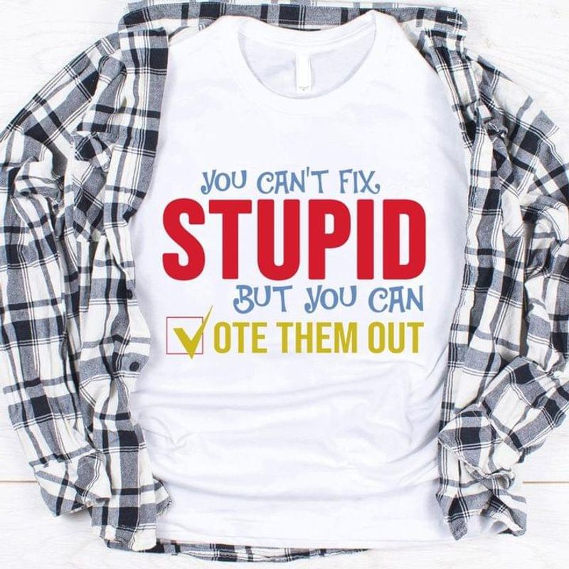 You Can't Fix Stupid But You Can Vote Them You Vote For Joe Biden Remove Trump White T Shirt Men And Women S-6XL Cotton