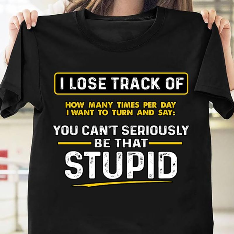 You Can't Seriously Be That Stupid Funny Quote T-shirt Ideal Birthday Gift Black T Shirt Men And Women S-6XL Cotton