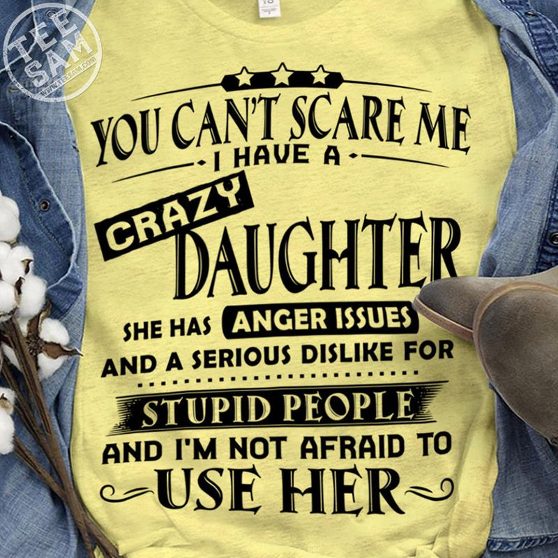 You Cant Scare Me I Have A Crazy Daughter She Has Anger Issues And A Serious Dislike For Stupid People And Im Not Afraid To Use Her T-shirt Yellow A8