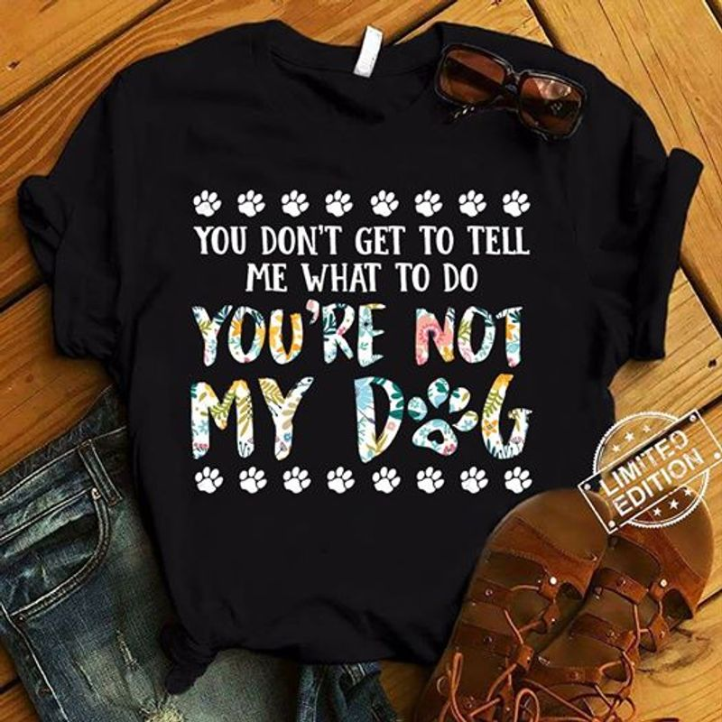 You Do Not Get To Tell Me What To Do You Are Not My Dog T-shirt Black C2