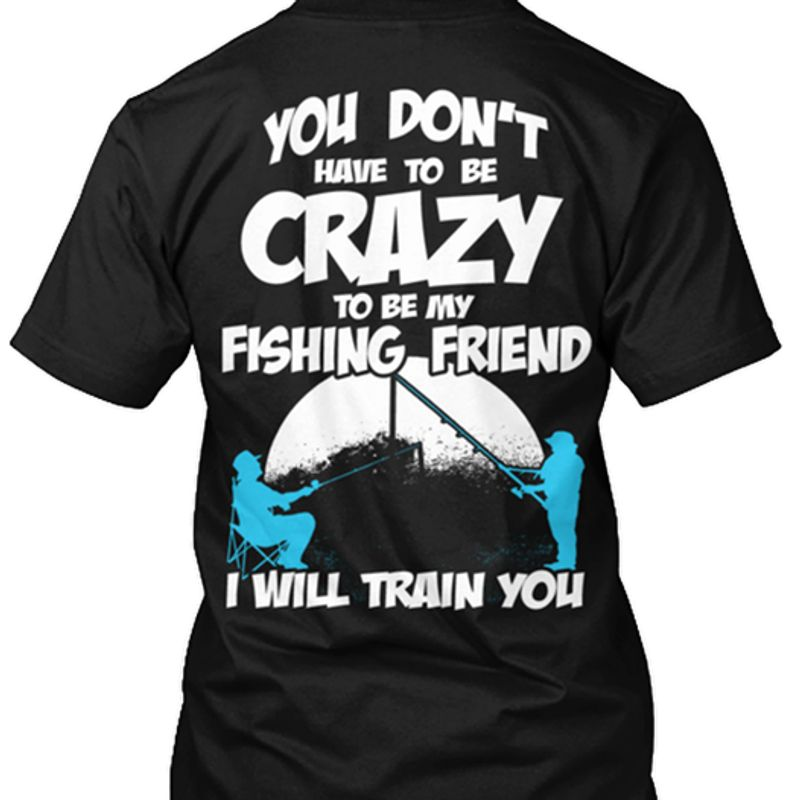 You Dont Have To Be Crazy To Be My Fishing Friend I Will Train You T-shirt Black A4