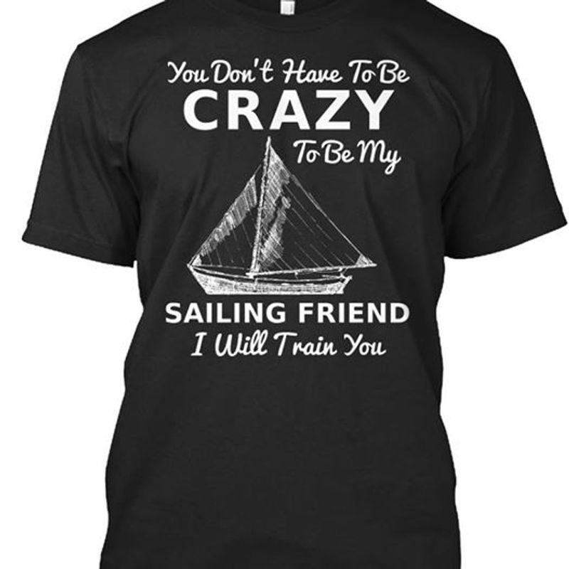 You Dont Have To Be Crazy To Be My Sailing Friend I Will Train You T-shirt Black A5