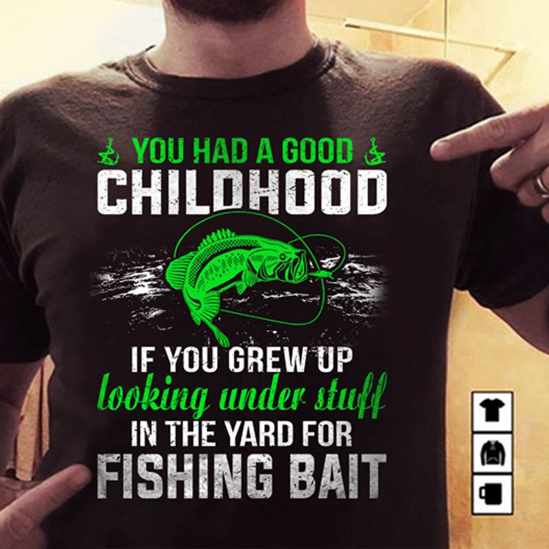 You Had A Good Childhood If You Grew Up Looking Under Stuff In The Yard For Fishing Bait T-shirt Black A8