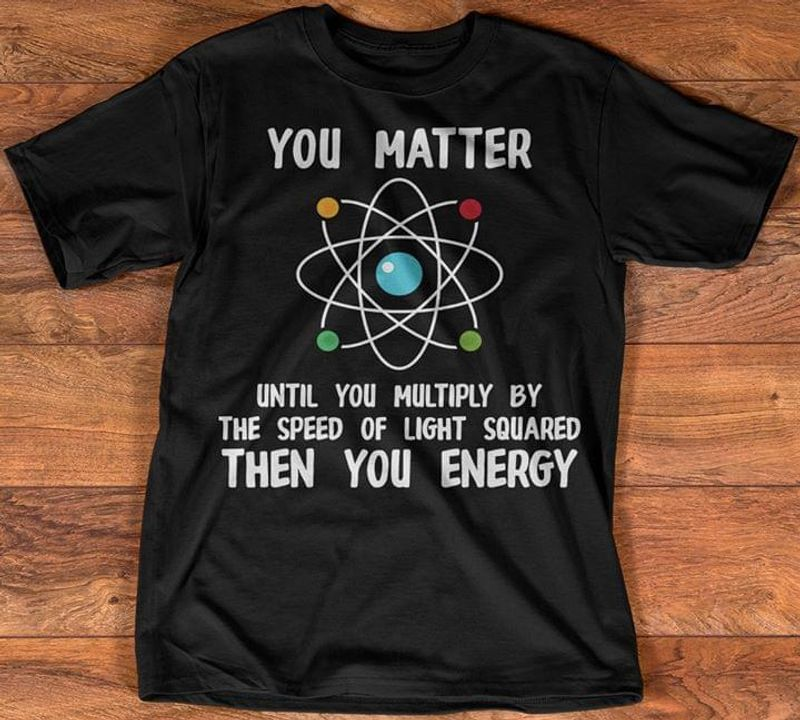 You Matter Until You Multiply By The Speed Of Light Squared Then You Energy Science Lover Black T Shirt Men And Women S-6XL Cotton