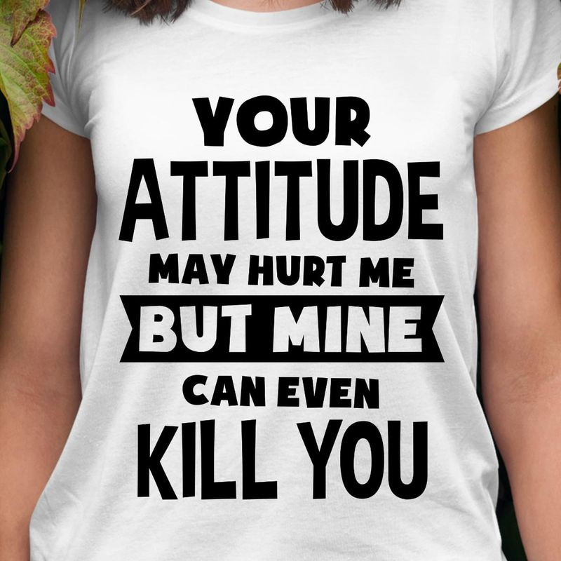 Your Attitude May Hurt Me But Mine Can Even Kill You White T Shirt Men/ Woman S-6XL Cotton
